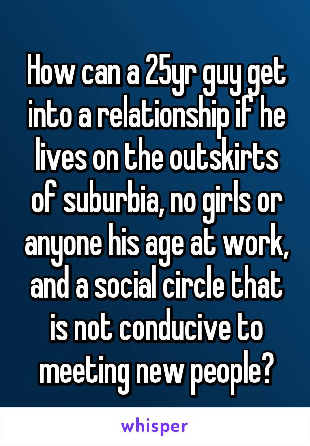 How can a 25yr guy get into a relationship if he lives on the outskirts of suburbia, no girls or anyone his age at work, and a social circle that is not conducive to meeting new people?