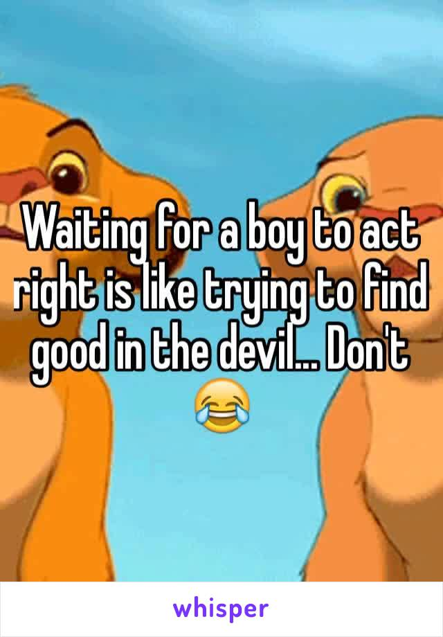 Waiting for a boy to act right is like trying to find good in the devil... Don't 😂