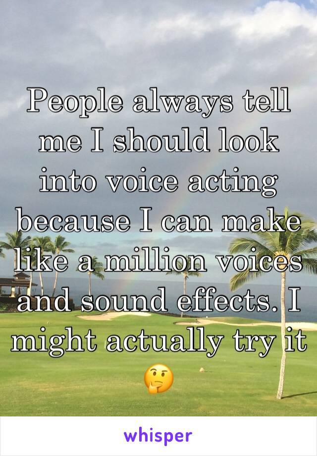 People always tell me I should look into voice acting because I can make like a million voices and sound effects. I might actually try it 🤔