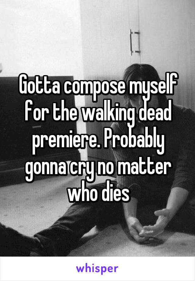 Gotta compose myself for the walking dead premiere. Probably gonna cry no matter who dies