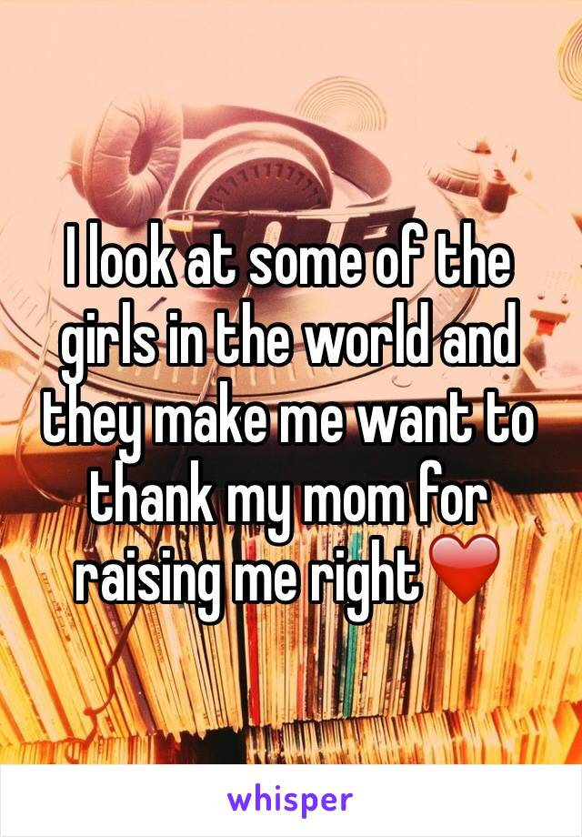 I look at some of the girls in the world and they make me want to thank my mom for raising me right❤️