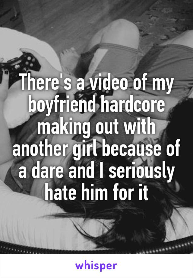 There's a video of my boyfriend hardcore making out with another girl because of a dare and I seriously hate him for it