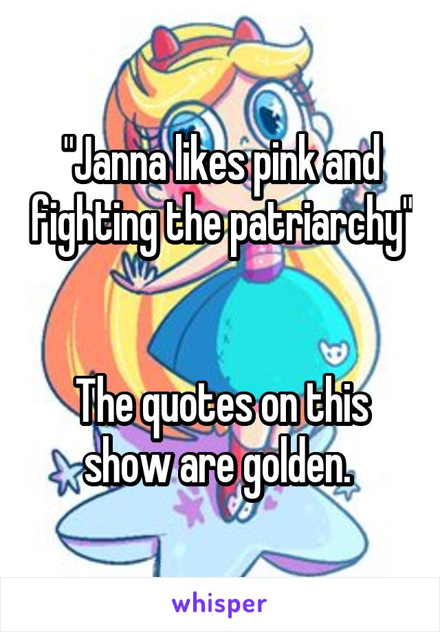 """Janna likes pink and fighting the patriarchy""   The quotes on this show are golden."