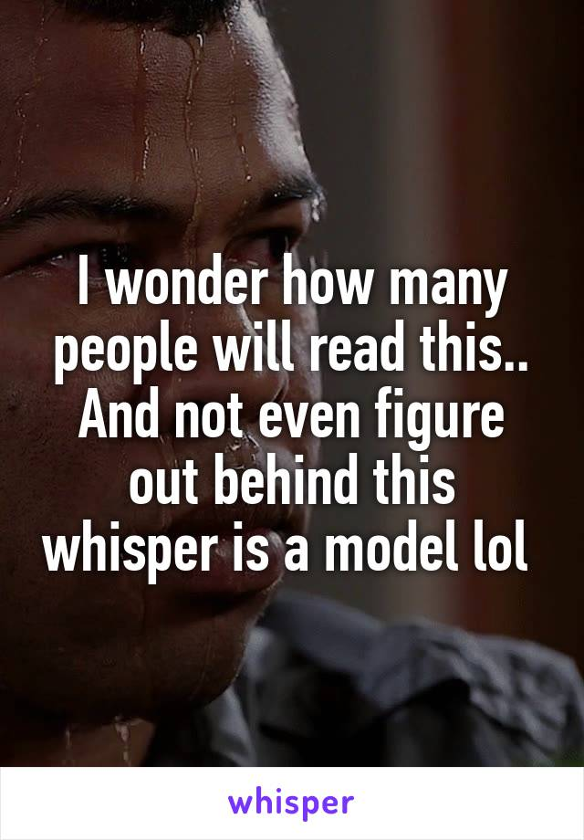 I wonder how many people will read this.. And not even figure out behind this whisper is a model lol