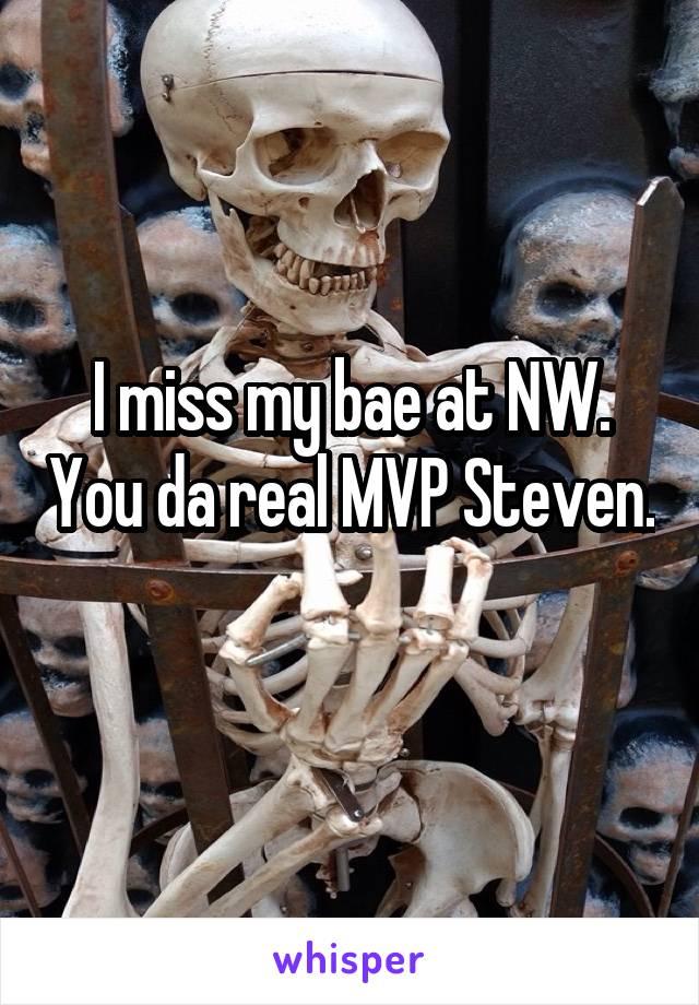I miss my bae at NW. You da real MVP Steven.