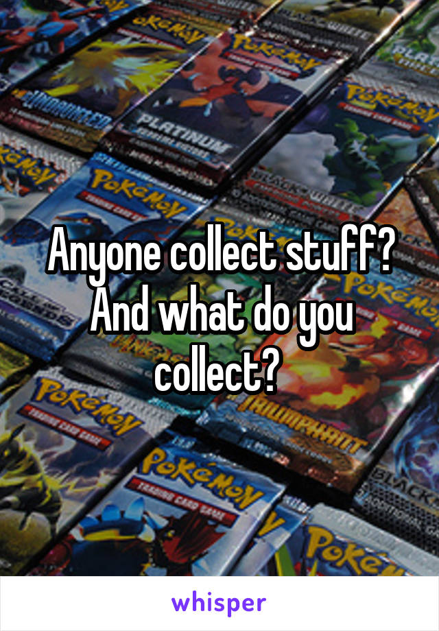 Anyone collect stuff? And what do you collect?