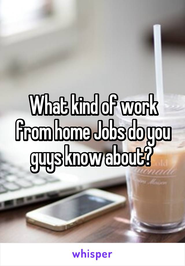 What kind of work from home Jobs do you guys know about?
