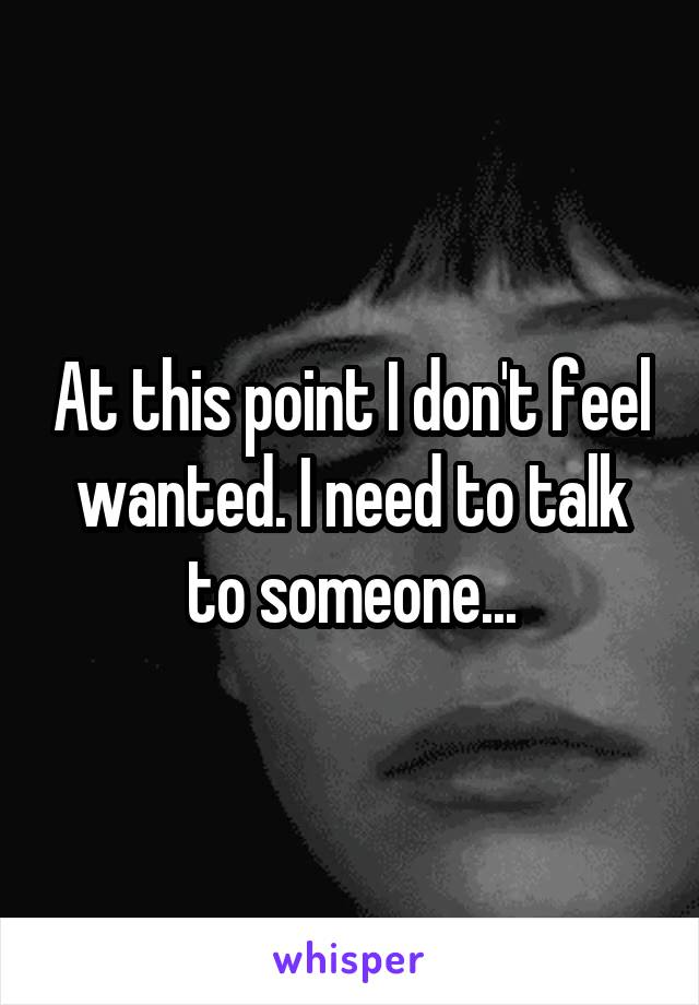 At this point I don't feel wanted. I need to talk to someone...