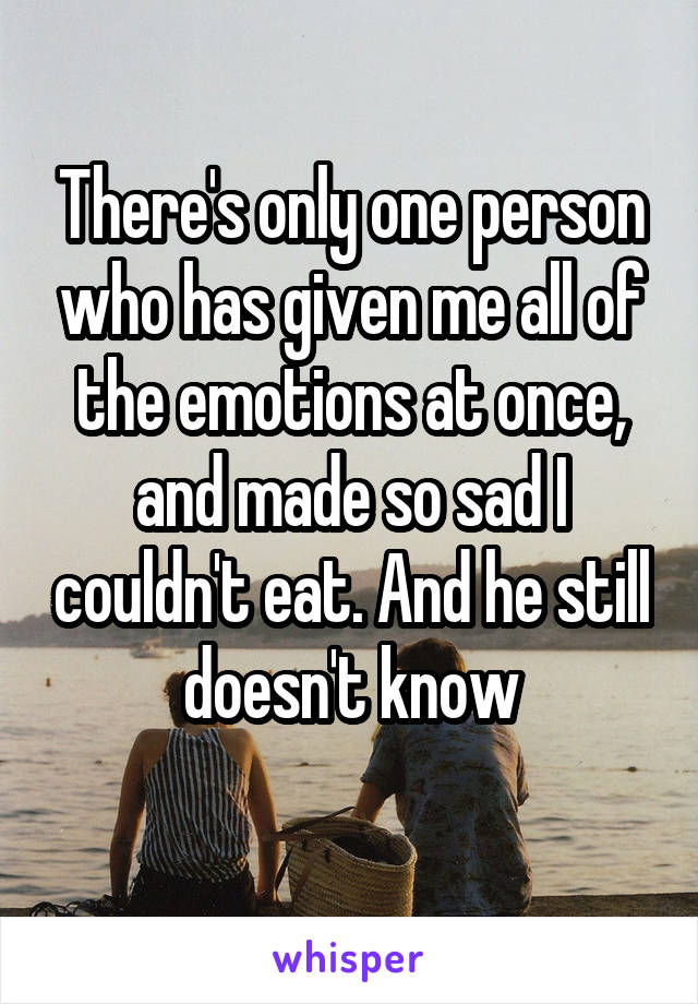 There's only one person who has given me all of the emotions at once, and made so sad I couldn't eat. And he still doesn't know