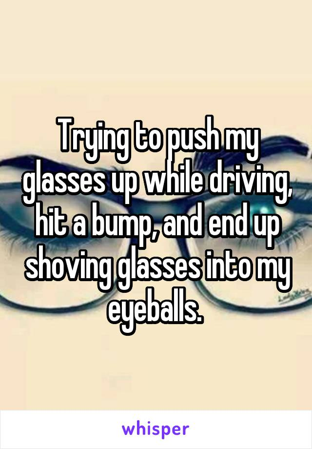 Trying to push my glasses up while driving, hit a bump, and end up shoving glasses into my eyeballs.