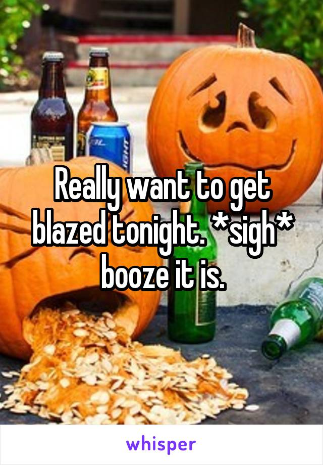 Really want to get blazed tonight. *sigh* booze it is.