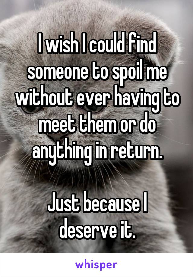 I wish I could find someone to spoil me without ever having to meet them or do anything in return.  Just because I deserve it.
