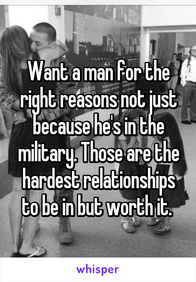 Want a man for the right reasons not just because he's in the military. Those are the hardest relationships to be in but worth it.