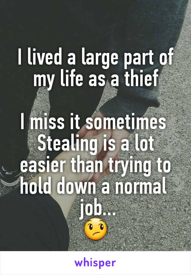 I lived a large part of my life as a thief  I miss it sometimes  Stealing is a lot easier than trying to hold down a normal   job... 😞