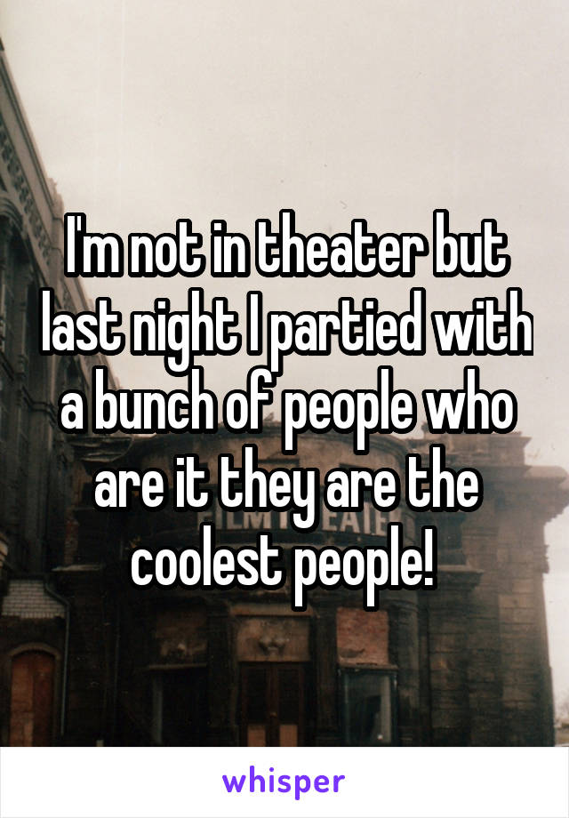I'm not in theater but last night I partied with a bunch of people who are it they are the coolest people!