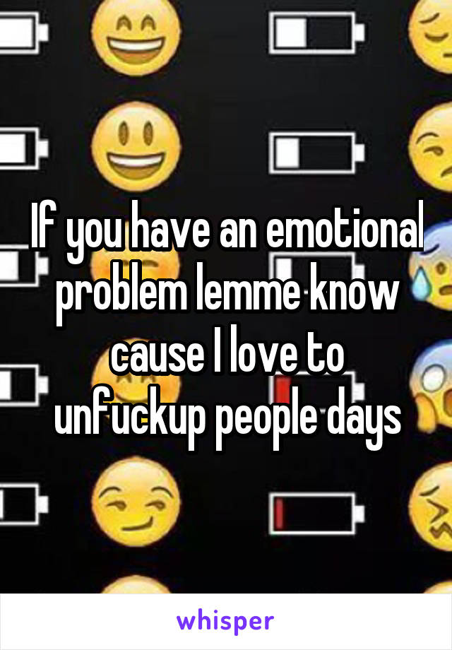 If you have an emotional problem lemme know cause I love to unfuckup people days