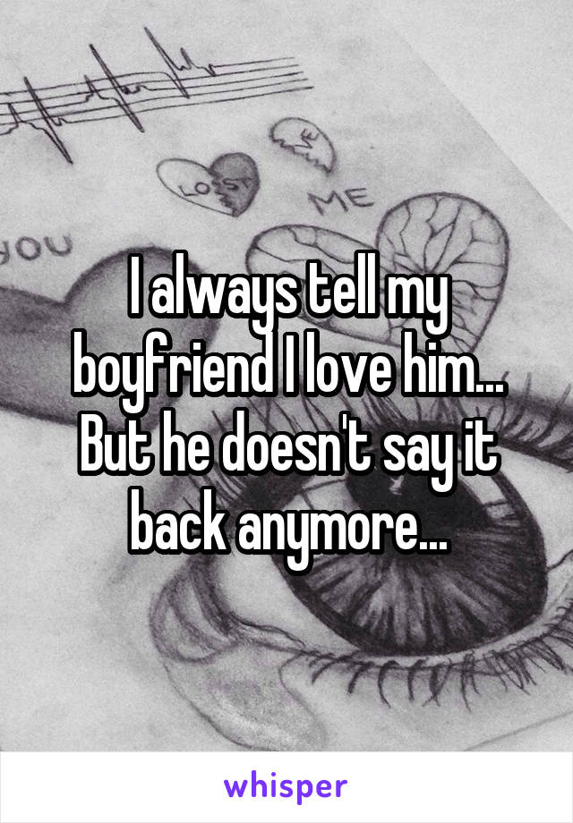 I always tell my boyfriend I love him... But he doesn't say it back anymore...