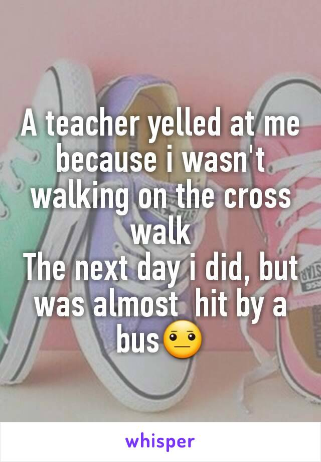 A teacher yelled at me because i wasn't walking on the cross walk The next day i did, but was almost  hit by a bus😐