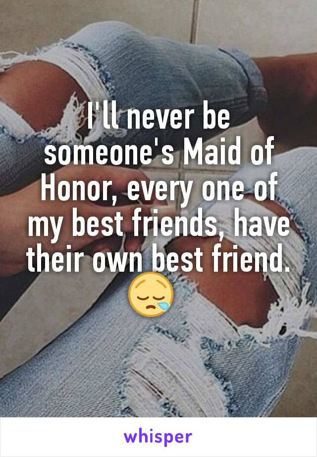 I'll never be someone's Maid of Honor, every one of my best friends, have their own best friend. 😪