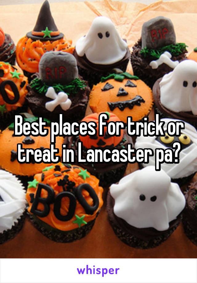 Best places for trick or treat in Lancaster pa?