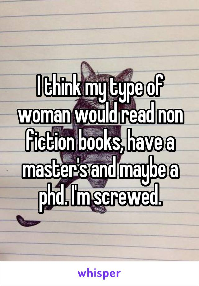 I think my type of woman would read non fiction books, have a master's and maybe a phd. I'm screwed.