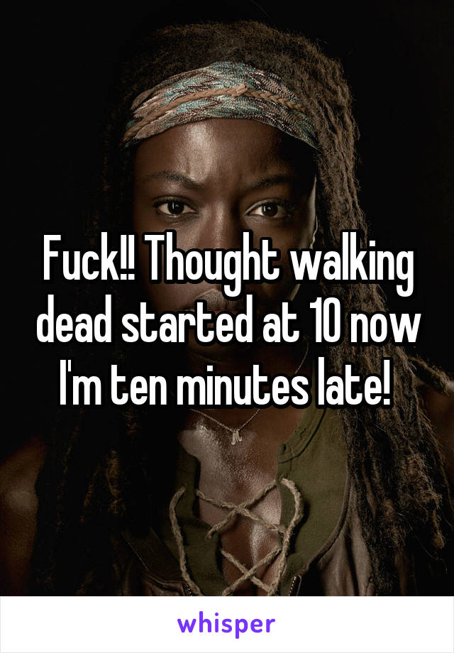 Fuck!! Thought walking dead started at 10 now I'm ten minutes late!