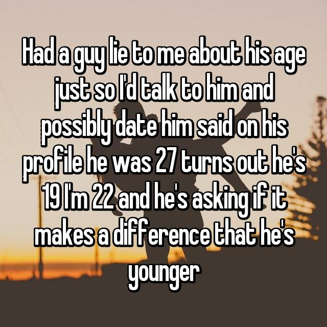 Had a guy lie to me about his age just so I'd talk to him and possibly date him said on his profile he was 27 turns out he's 19 I'm 22 and he's asking if it makes a difference that he's younger
