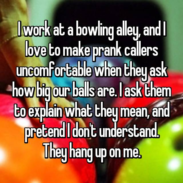 I work at a bowling alley, and I love to make prank callers uncomfortable when they ask how big our balls are. I ask them to explain what they mean, and pretend I don't understand. They hang up on me.