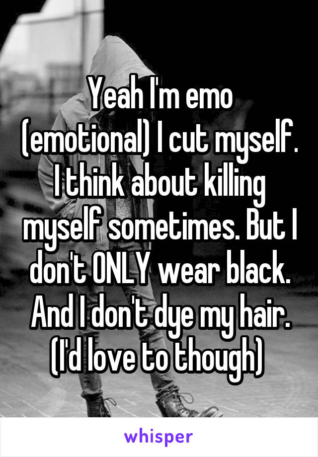 Yeah I'm emo (emotional) I cut myself. I think about killing myself sometimes. But I don't ONLY wear black. And I don't dye my hair. (I'd love to though)