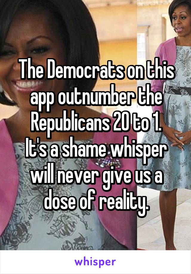 The Democrats on this app outnumber the Republicans 20 to 1. It's a shame whisper will never give us a dose of reality.