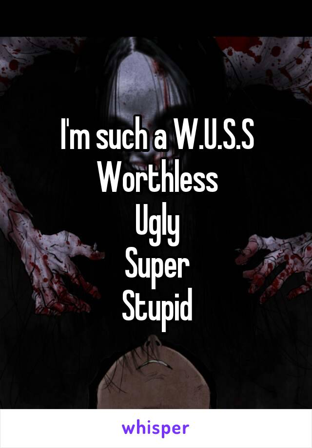 I'm such a W.U.S.S Worthless Ugly Super Stupid