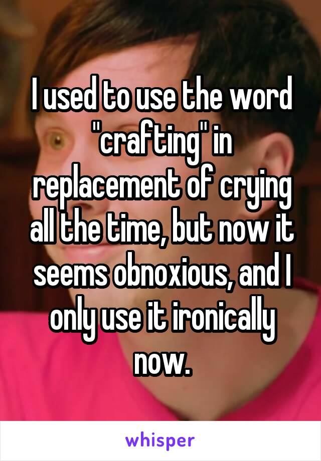 """I used to use the word """"crafting"""" in replacement of crying all the time, but now it seems obnoxious, and I only use it ironically now."""