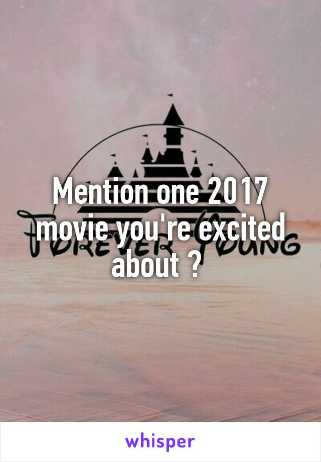 Mention one 2017 movie you're excited about ?