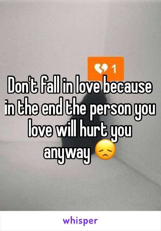 Don't fall in love because in the end the person you love will hurt you anyway 😞