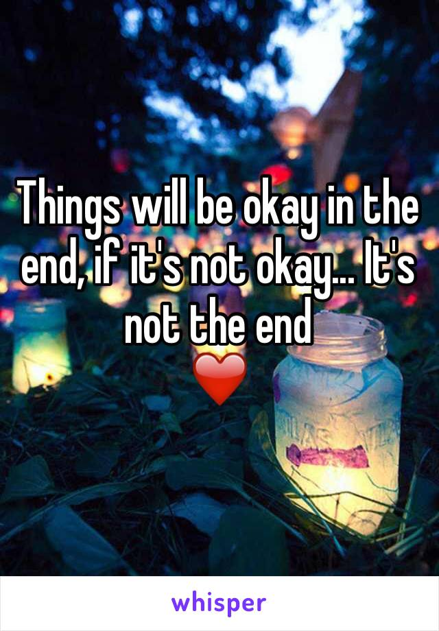 Things will be okay in the end, if it's not okay... It's not the end  ❤️