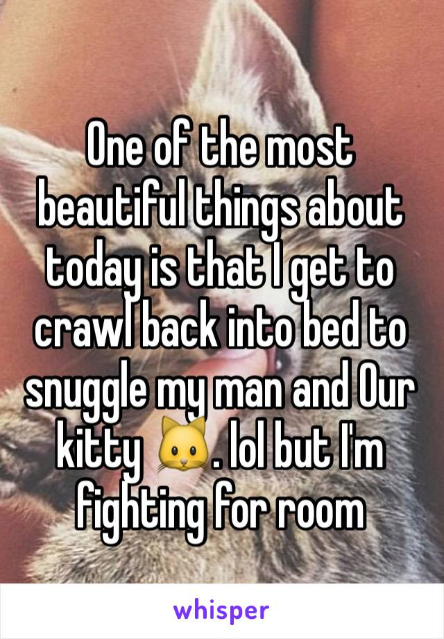 One of the most beautiful things about today is that I get to crawl back into bed to snuggle my man and Our kitty 🐱. lol but I'm fighting for room