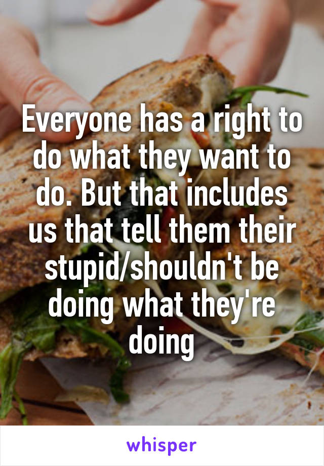 Everyone has a right to do what they want to do. But that includes us that tell them their stupid/shouldn't be doing what they're doing