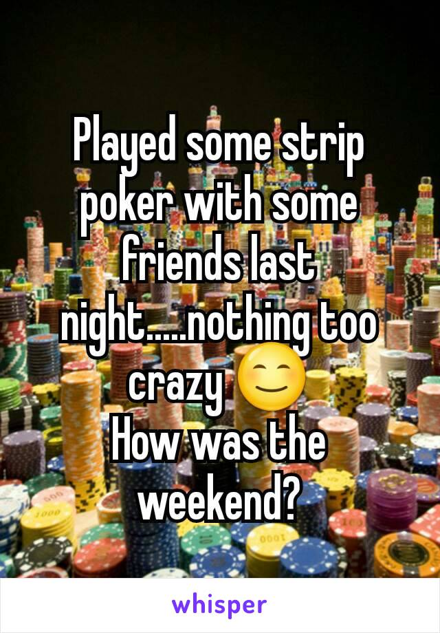 Played some strip poker with some friends last night.....nothing too crazy 😊 How was the weekend?