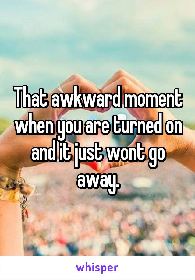 That awkward moment when you are turned on and it just wont go away.