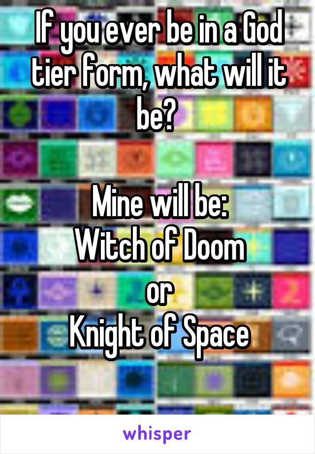 If you ever be in a God tier form, what will it be?   Mine will be: Witch of Doom or Knight of Space