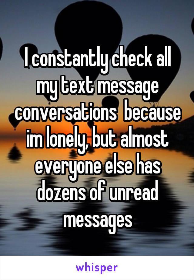 I constantly check all my text message conversations  because im lonely, but almost everyone else has dozens of unread messages