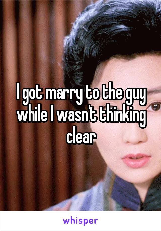 I got marry to the guy while I wasn't thinking clear