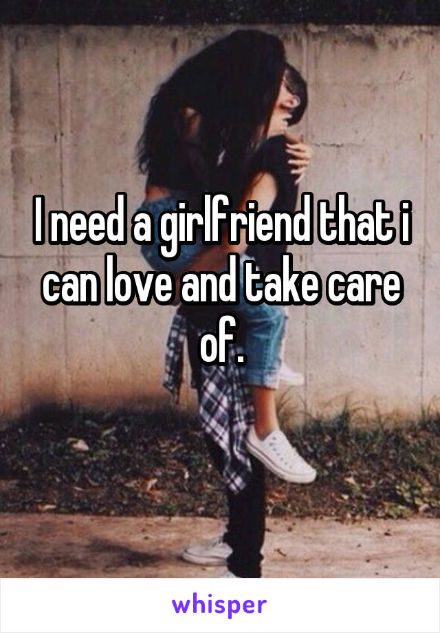I need a girlfriend that i can love and take care of.