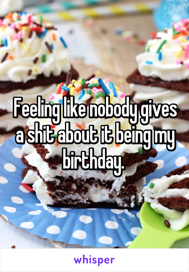 Feeling like nobody gives a shit about it being my birthday.