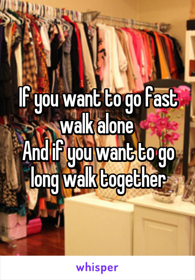 If you want to go fast walk alone  And if you want to go long walk together