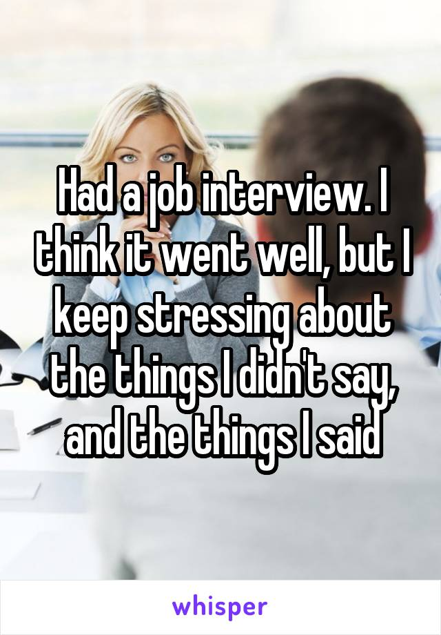 Had a job interview. I think it went well, but I keep stressing about the things I didn't say, and the things I said