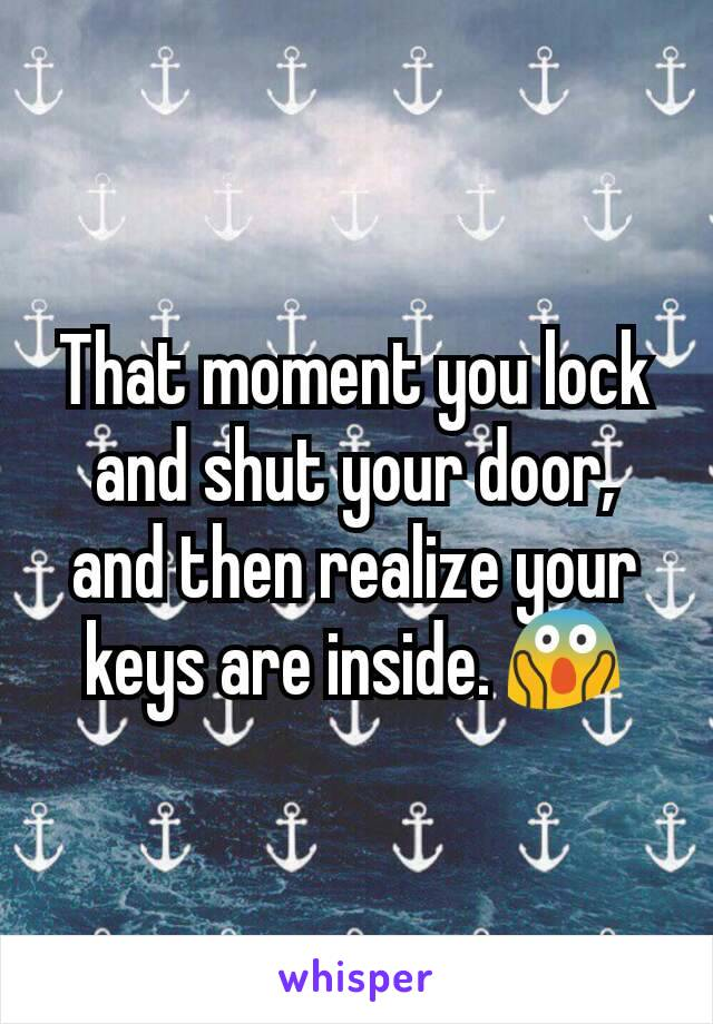 That moment you lock and shut your door, and then realize your keys are inside. 😱