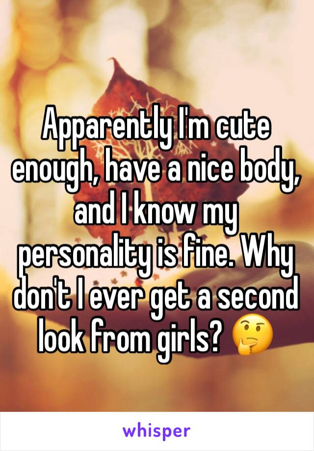 Apparently I'm cute enough, have a nice body, and I know my personality is fine. Why don't I ever get a second look from girls? 🤔