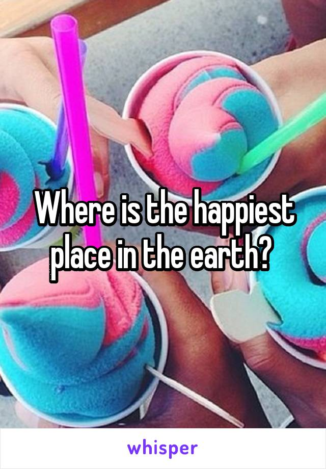 Where is the happiest place in the earth?