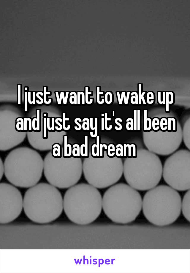 I just want to wake up and just say it's all been a bad dream